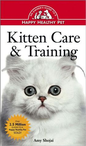 Kitten Care & Training: An Owner's Guide to a Happy Healthy Pet book written by Amy D. Shojai
