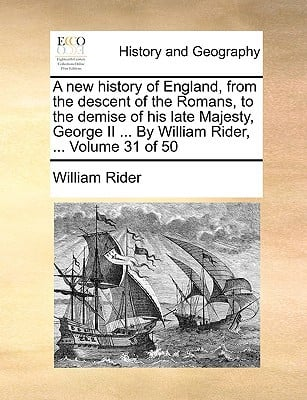 A New History of England, from the Descent of the Romans, to the Demise of His Late Majesty, George II ... by William Rider, ... Volume 31 of 50 book written by Rider, William