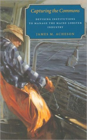 Capturing the Commons: Devising Institutions to Manage the Maine Lobster Industry book written by James M. Acheson