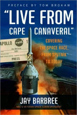 Live from Cape Canaveral: Covering the Space Race, from Sputnik to Today book written by Jay Barbree
