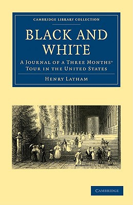 Black and White: A Journal of a Three Months' Tour in the United States (Cambridge Library C... written by Henry Latham