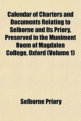 Calendar of Charters and Documents Relating to Selborne and Its Priory, Preserved in the Muniment Room of Magdalen College, Oxford (Volume 1) written by Priory, Selborne