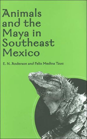 Animals and the Maya in Southeast Mexico book written by E. N. Anderson
