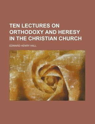 Ten Lectures on Orthodoxy and Heresy in the Christian Church book written by Hall, Edward Henry