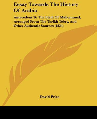Essay Towards The History Of Arabia: Antecedent To The Birth Of Mahommed, Arranged From The ... written by David Price