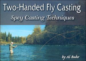 Two-Handed Fly Casting: Spey Casting Techniques book written by Al Buhr