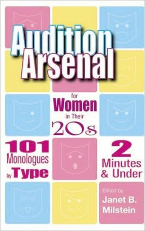 Audition Arsenal for Women in Their 20s: 101 Monologues by Type, 2 Minutes and under (Monologue Audition Series) book written by Janet B. Milstein