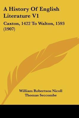 A History Of English Literature V1: Caxton, 1422 To Walton, 1593 (1907) written by William Robertson Nicoll, Thomas...