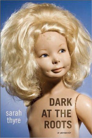 Dark at the Roots: A Memoir book written by Sarah Thyre