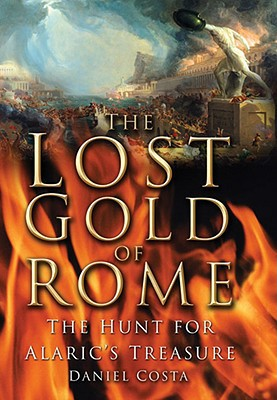 The Lost Gold of Rome: The Hunt for Alaric's Treasure book written by Costa, Daniel