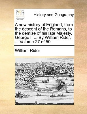 A New History of England, from the Descent of the Romans, to the Demise of His Late Majesty, George II ... by William Rider, ... Volume 27 of 50 book written by Rider, William