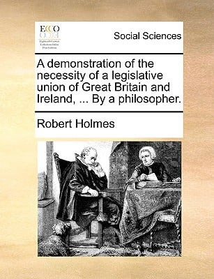 A Demonstration of the Necessity of a Legislative Union of Great Britain and Ireland, ... by a Philosopher. written by Holmes, Robert