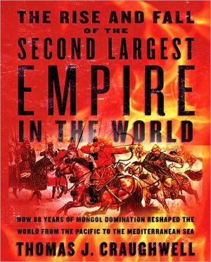 Rise and Fall of the Second Largest Empire in the World: How 88 Years of Mongol Domination Reshaped the World from the Pacific to the Mediterranea book written by Thomas J. Craughwell