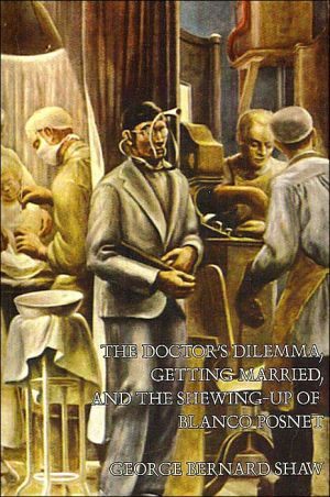 The Doctor's Dilemma, Getting Married, And The Shewing-Up Of Blanco Posnet book written by George Bernard Shaw
