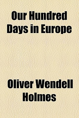 Our Hundred Days in Europe book written by Holmes, Oliver Wendell, Jr.