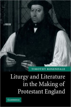 Liturgy and Literature in the Making of Protestant England book written by Timothy Rosendale
