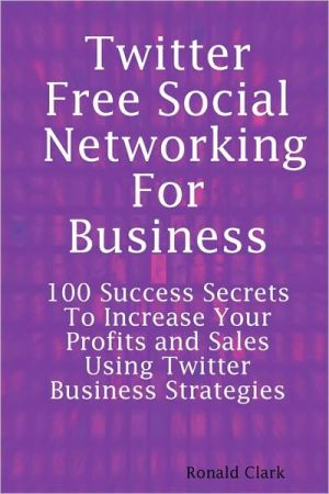 Twitter: Free Social Networking For Business - 100 Success Secrets To Increase your Profits and Sales Using Twitter Business Strategies written by Daniel Clark