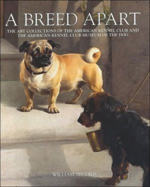 Breed Apart: Selections from the Collections of the American Kennel Club & the American Kennel Club Museum of the Dog book written by William Secord