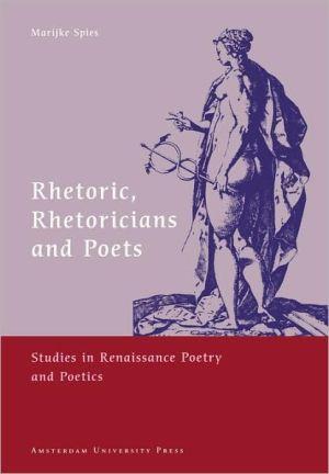 Rhetoric, Rhetoricians And Poets book written by Marijke Spies