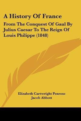 A History Of France: From The Conquest Of Gaul By Julius Caesar To The Reign Of Louis Philip... written by Elizabeth Cartwright Penrose