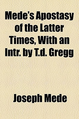 Mede's Apostasy of the Latter Times, with an Intr. by T.D. Gregg book written by Mede, Joseph