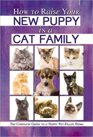 How to Raise Your New Puppy in a Cat Family: The Complete Guide to a Happy Pet-Filled Home book written by Atlantic Publishing Company
