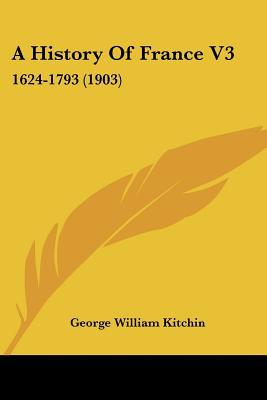 A History Of France V3: 1624-1793 (1903) written by George William Kitchin