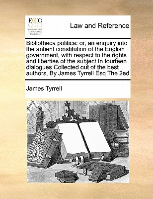 Bibliotheca Politica: Or, an Enquiry Into the Antient Constitution of the English Government, with Respect to the Rights and Liberties of th written by Tyrrell, James