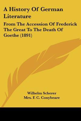 A History Of German Literature: From The Accession Of Frederick The Great To The Death Of Go... written by Wilhelm Scherer