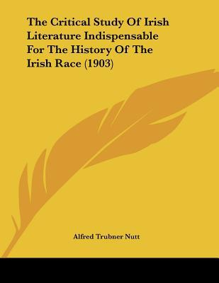 The Critical Study Of Irish Literature Indispensable For The History Of The Irish Race (1903) written by Alfred Trubner Nutt