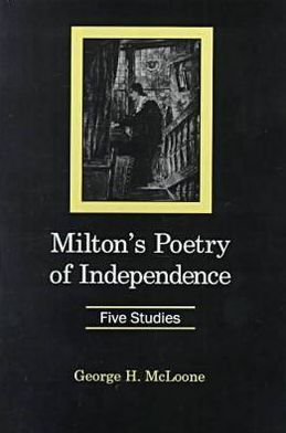 Milton's Poetry of Independence : Five Studies book written by George H. McLoone
