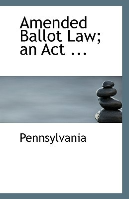 Amended Ballot Law; an Act ... written by Pennsylvania