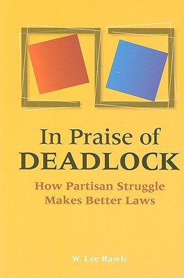 In Praise of Deadlock: How Partisan Struggle Makes Better Laws written by Rawls, W. Lee