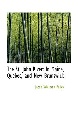 The St. John River: In Maine, Quebec, and New Brunswick book written by Bailey, Jacob Whitman