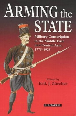 Arming the State : Military Conscription in the Middle East and Central Asia, 1775-1925 book written by Erik J. Zurcher
