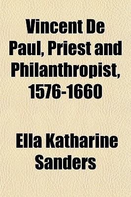 Vincent de Paul, Priest and Philanthropist, 1576-1660 book written by Sanders, Ella Katharine