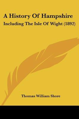 A History Of Hampshire: Including The Isle Of Wight (1892) written by Thomas William Shore