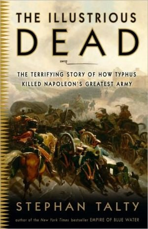 The Illustrious Dead: The Terrifying Story of How Typhus Killed Napoleon's Greatest Army book written by Stephan Talty