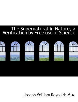 The Supernatural in Nature, a Verification by Free use of Science book written by Joseph William Reynolds