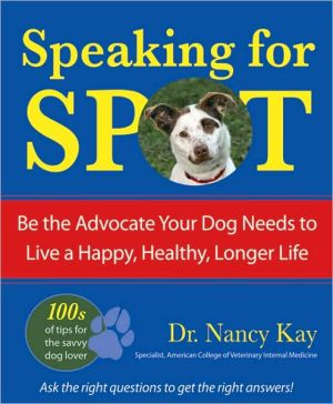 Speaking for Spot: Be the Advocate Your Dog Needs to Live a Happy, Healthy, Longer Life book written by Nancy Kay