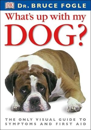 What's up with My Dog?: The Only Visual Guide to Symptoms and First Aid book written by Dorling Kindersley Publishing Staff, Bruce Fogle