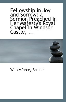 Fellowship in Joy and Sorrow: A Sermon Preached in Her Majesty's Royal Chapel in Windsor Castle, ... book written by Samuel, Wilberforce