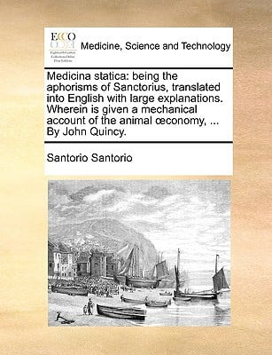 Medicina Statica: Being the Aphorisms of Sanctorius, Translated Into English with Large Explanations. Wherein Is Given a Mechanical Acco written by Santorio, Santorio