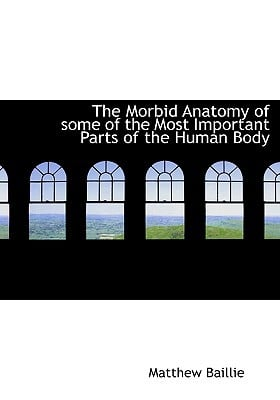 The Morbid Anatomy of Some of the Most Important Parts of the Human Body written by Baillie, Matthew