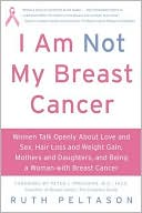 I Am Not My Breast Cancer: Women Talk Openly about Love and Sex, Hair Loss and Weight Gain, Mothers and Daughters, and Being a Woman with Breast Cancer written by Ruth Peltason