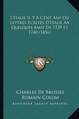 L'Italie Il y a Cent ANS Ou Lettres Ecrites D'Italie AA Quelques Amis En 1739 Et 1740 (1856) book written by De Brosses, Charles , Colom, Romain