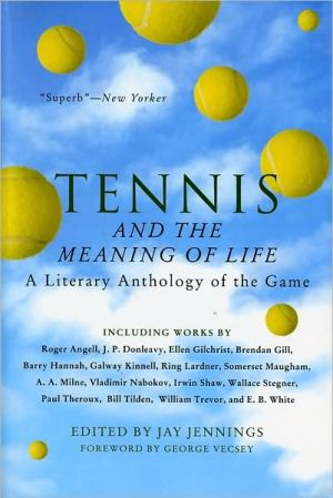 Tennis and the Meaning of Life: A Literary Anthology of the Game book written by Jay Jennings