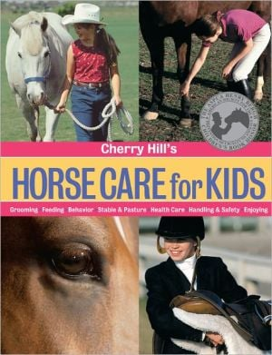 Cherry Hill's Horse Care for Kids: Grooming, Feeding, Behavior, Stable and Pasture, Health Care, Handling and Safety, Enjoying book written by Cherry Hill