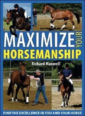 Maximize Your Horsemanship: Find the Excellence in You and Your Horse book written by Richard Maxwell