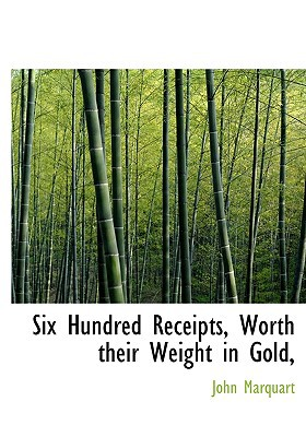 Six Hundred Receipts, Worth Their Weight in Gold, book written by Marquart, John